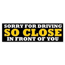 Driving So Close in Front of You Bumper Stickers