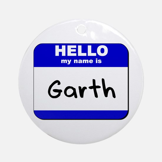 hello my name is garth  Ornament (Round)