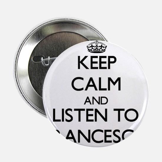 """Keep Calm and listen to Francesca 2.25"""" Button"""