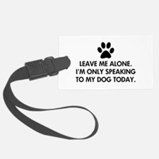 Leave me alone today dog Luggage Tag