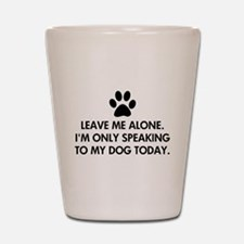 Leave me alone today dog Shot Glass