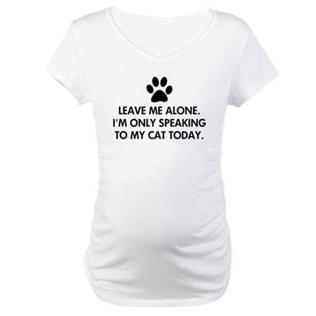 Leave me alone today cat Maternity T-Shirt