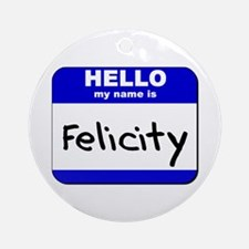 hello my name is felicity  Ornament (Round)