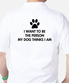 I want to be the person my dog thinks I am T-Shirt