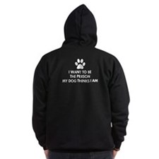 I want to be the person my dog thinks I am Zip Hoodie