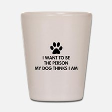 I want to be the person my dog thinks I am Shot Gl