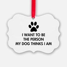 I want to be the person my dog thinks I am Ornament