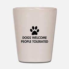 Dogs Welcome People Tolerated Shot Glass