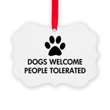 Dogs Welcome People Tolerated Ornament