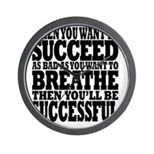 ...WANT TO SUCCEED AS BAD AS YOU WANT T Wall Clock