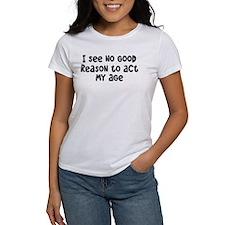 I Don't See Any Reason To Act My Age Tee