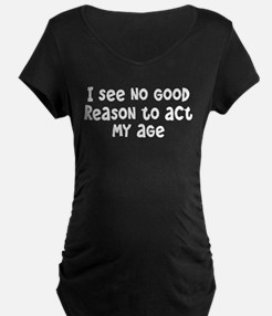 I Don't See Any Reason To Act My Age T-Shirt