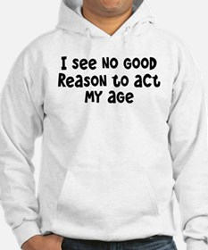 I Don't See Any Reason To Act My Age Hoodie