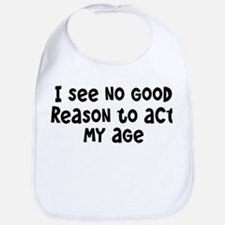 I Don't See Any Reason To Act My Age Bib