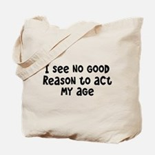 I Don't See Any Reason To Act My Age Tote Bag
