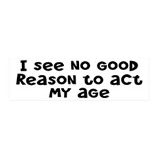 I Don't See Any Reason To Act My Age Wall Decal