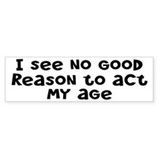 I Don't See Any Reason To Act My Age Bumper Sticker