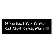 If you dont talk to your cat about catnip who will