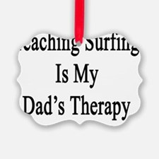 Teaching Surfing Is My Dad's Ther Ornament
