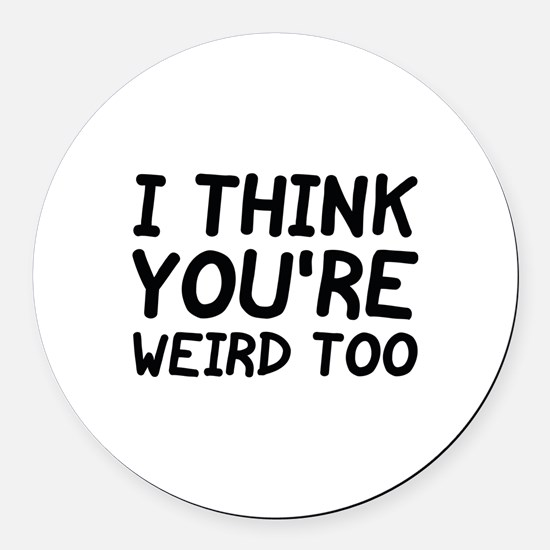 I Think You're Weird Too Round Car Magnet