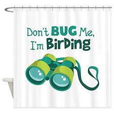 Dont Bug Me Im Birding Shower Curtain