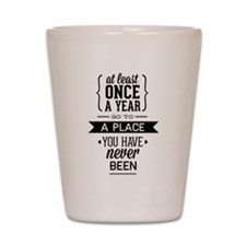 Go To A Place You Have Never Been Shot Glass