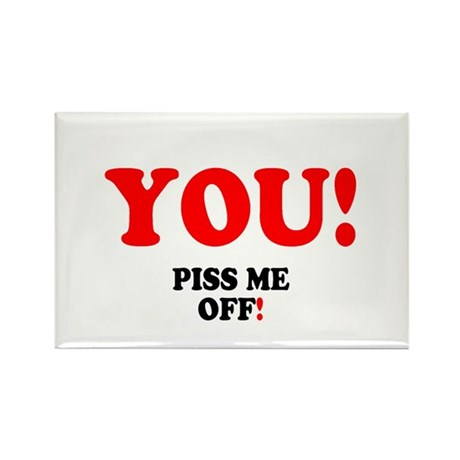 YOU - PISS ME OFF! Rectangle Magnet