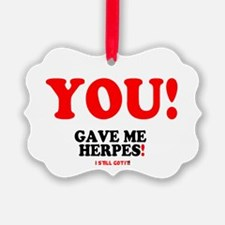 YOU - GAVE ME HERPES - I STILL GO Ornament