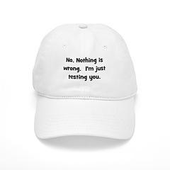 Nothing is Wrong, Just Testin Baseball Cap