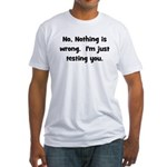 Nothing is Wrong, Just Testin Fitted T-Shirt