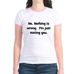 Nothing is Wrong, Just Testin Jr. Ringer T-Shirt