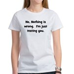 Nothing is Wrong, Just Testin Women's T-Shirt