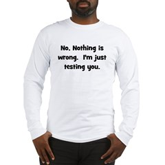Nothing is Wrong, Just Testin Long Sleeve T-Shirt