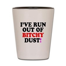 IVE RUN OUT OF BITCHY DUST! Shot Glass