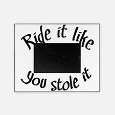 Ride it like you stole it Picture Frame