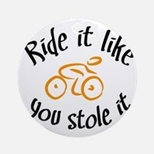 Ride it like you stole it Round Ornament