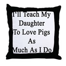I'll Teach My Daughter To Love Pigs A Throw Pillow