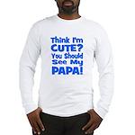 Think I'm Cute? Papa Blue Long Sleeve T-Shirt