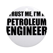 Trust Me, Im A Petroleum Engineer Ornament (Round)