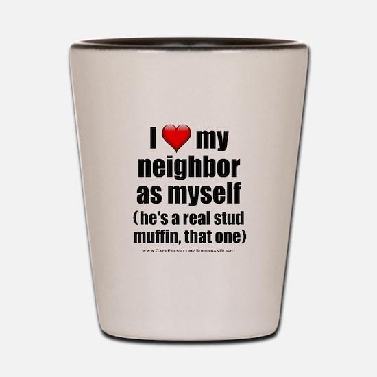 """Love My Neighbor Stud Muffin"" Shot Glass"