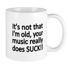 Its not that Im old, your music really does SUCK!