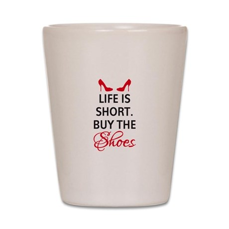 Life is short. Buy the shoes. Shot Glass