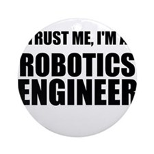 Trust Me, Im A Robotics Engineer Ornament (Round)