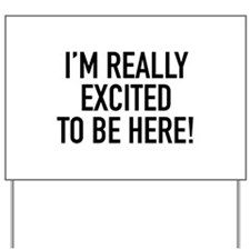 I'm Really Excited To Be Here! Yard Sign