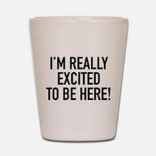 I'm Really Excited To Be Here! Shot Glass