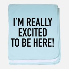 I'm Really Excited To Be Here! baby blanket