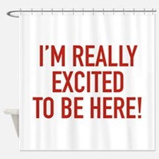 I'm Really Excited To Be Here! Shower Curtain