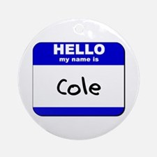 hello my name is cole  Ornament (Round)