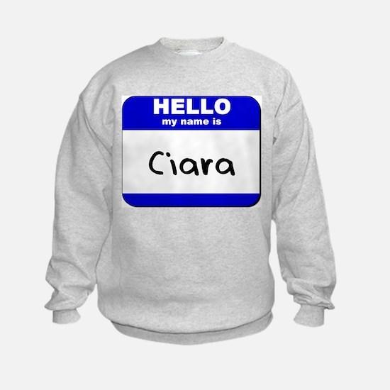 hello my name is ciara Sweatshirt