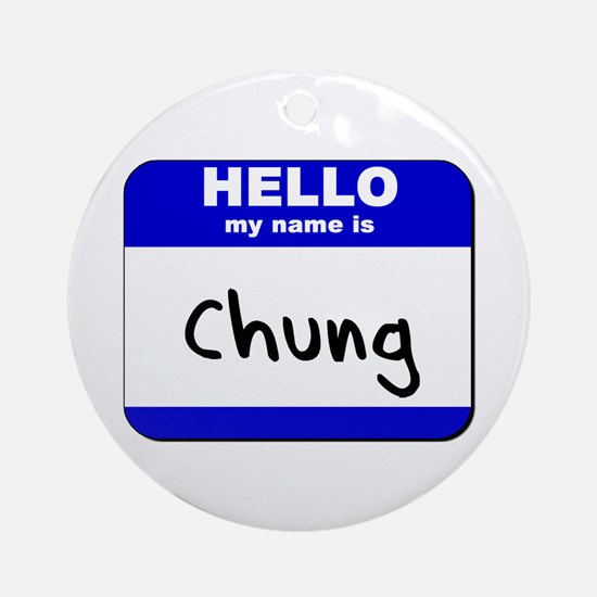 hello my name is chung  Ornament (Round)